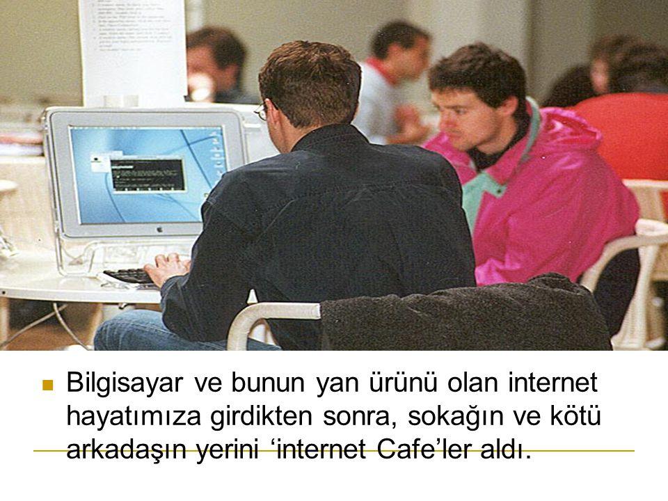 Bilgisayar ve bunun yan ürünü olan internet hayatımıza girdikten sonra, sokağın ve kötü arkadaşın yerini 'internet Cafe'ler aldı.