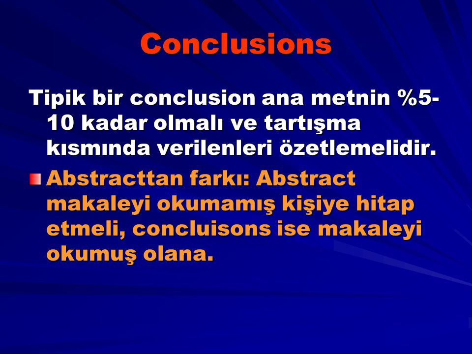Conclusions Tipik bir conclusion ana metnin %5-10 kadar olmalı ve tartışma kısmında verilenleri özetlemelidir.