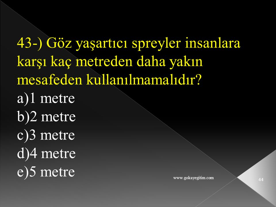 43-) Göz yaşartıcı spreyler insanlara karşı kaç metreden daha yakın mesafeden kullanılmamalıdır