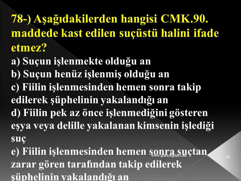 78-) Aşağıdakilerden hangisi CMK.90. maddede kast edilen suçüstü halini ifade etmez a) Suçun işlenmekte olduğu an.