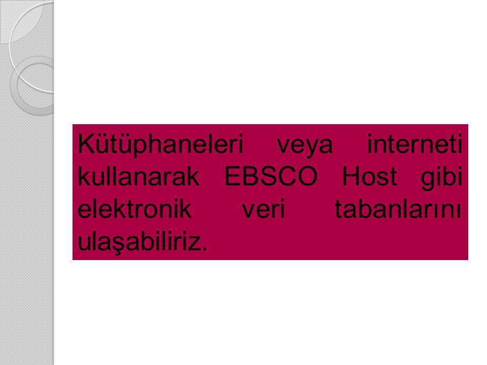 Kütüphaneleri veya interneti kullanarak EBSCO Host gibi elektronik veri tabanlarını ulaşabiliriz.