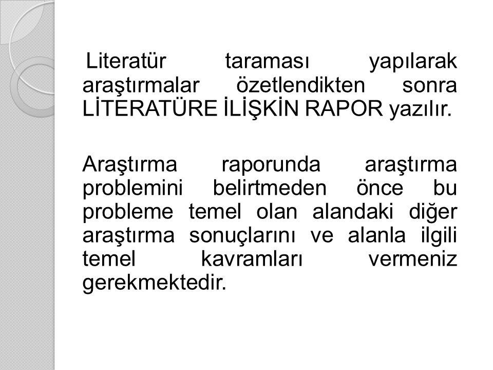 Literatür taraması yapılarak araştırmalar özetlendikten sonra LİTERATÜRE İLİŞKİN RAPOR yazılır.
