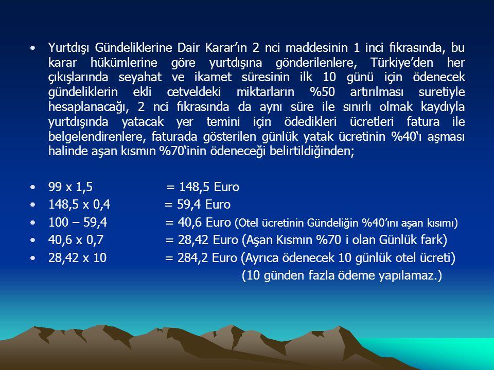 Yurtdışı Gündeliklerine Dair Karar'ın 2 nci maddesinin 1 inci fıkrasında, bu karar hükümlerine göre yurtdışına gönderilenlere, Türkiye'den her çıkışlarında seyahat ve ikamet süresinin ilk 10 günü için ödenecek gündeliklerin ekli cetveldeki miktarların %50 artırılması suretiyle hesaplanacağı, 2 nci fıkrasında da aynı süre ile sınırlı olmak kaydıyla yurtdışında yatacak yer temini için ödedikleri ücretleri fatura ile belgelendirenlere, faturada gösterilen günlük yatak ücretinin %40'ı aşması halinde aşan kısmın %70'inin ödeneceği belirtildiğinden;