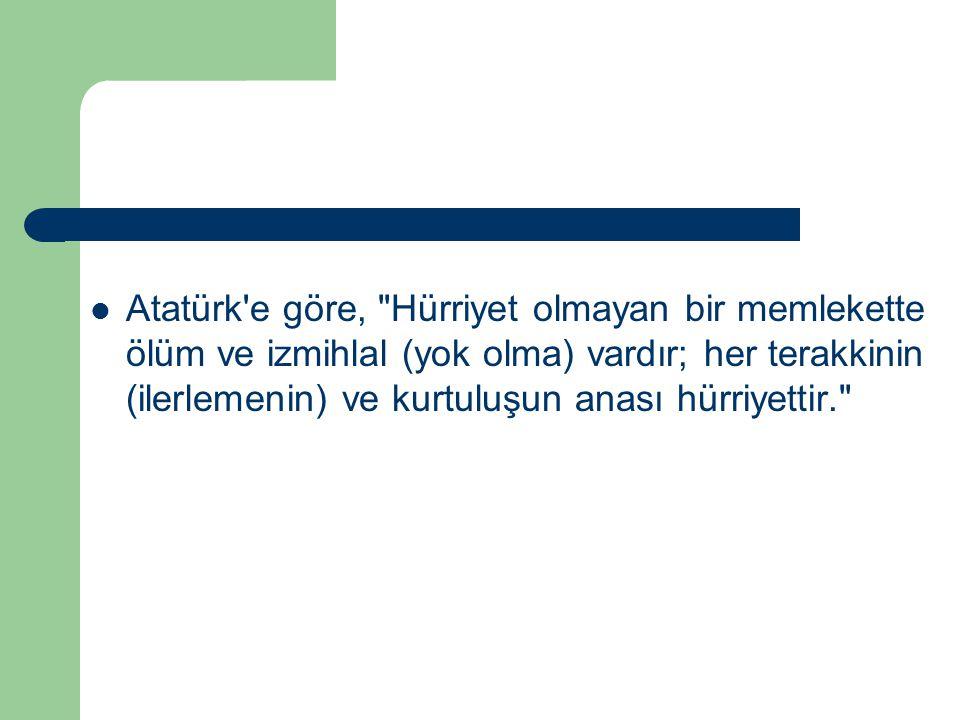 Atatürk e göre, Hürriyet olmayan bir memlekette ölüm ve izmihlal (yok olma) vardır; her terakkinin (ilerlemenin) ve kurtuluşun anası hürriyettir.