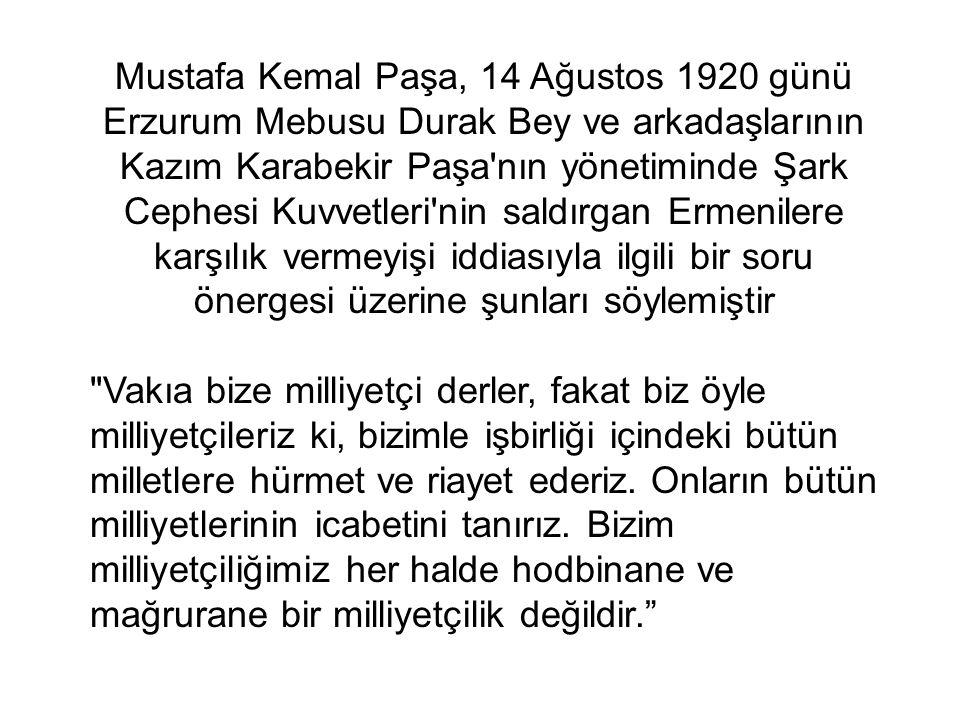 Mustafa Kemal Paşa, 14 Ağustos 1920 günü Erzurum Mebusu Durak Bey ve arkadaşlarının Kazım Karabekir Paşa nın yönetiminde Şark Cephesi Kuvvetleri nin saldırgan Ermenilere karşılık vermeyişi iddiasıyla ilgili bir soru önergesi üzerine şunları söylemiştir