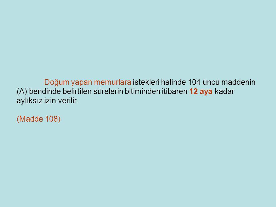 Doğum yapan memurlara istekleri halinde 104 üncü maddenin (A) bendinde belirtilen sürelerin bitiminden itibaren 12 aya kadar aylıksız izin verilir.