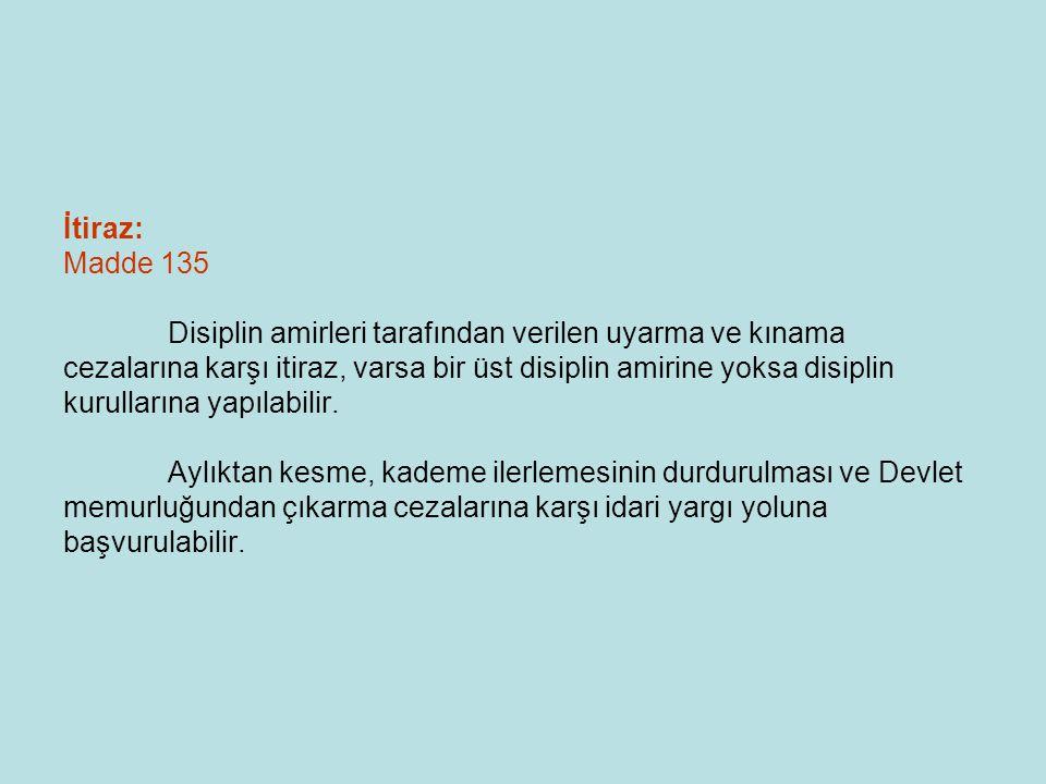 İtiraz: Madde 135 Disiplin amirleri tarafından verilen uyarma ve kınama cezalarına karşı itiraz, varsa bir üst disiplin amirine yoksa disiplin kurullarına yapılabilir.