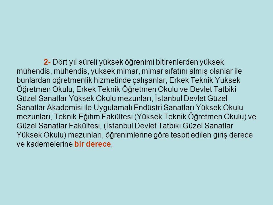 2- Dört yıl süreli yüksek öğrenimi bitirenlerden yüksek mühendis, mühendis, yüksek mimar, mimar sıfatını almış olanlar ile bunlardan öğretmenlik hizmetinde çalışanlar, Erkek Teknik Yüksek Öğretmen Okulu, Erkek Teknik Öğretmen Okulu ve Devlet Tatbiki Güzel Sanatlar Yüksek Okulu mezunları, İstanbul Devlet Güzel Sanatlar Akademisi ile Uygulamalı Endüstri Sanatları Yüksek Okulu mezunları, Teknik Eğitim Fakültesi (Yüksek Teknik Öğretmen Okulu) ve Güzel Sanatlar Fakültesi, (İstanbul Devlet Tatbiki Güzel Sanatlar Yüksek Okulu) mezunları, öğrenimlerine göre tespit edilen giriş derece ve kademelerine bir derece,