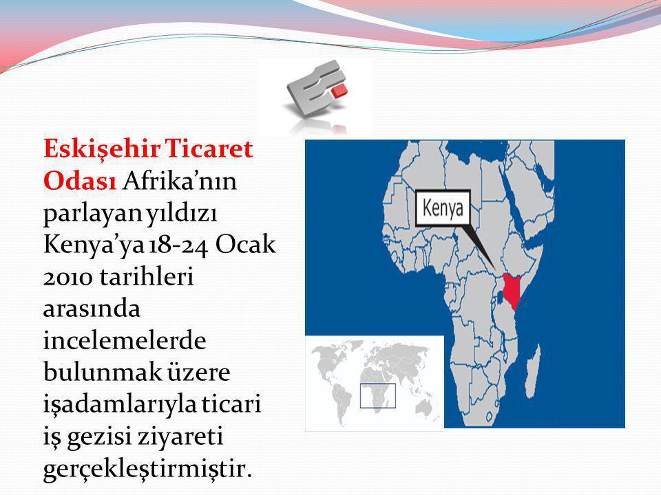 Eskişehir Ticaret Odası Afrika'nın parlayan yıldızı Kenya'ya 18-24 Ocak 2010 tarihleri arasında incelemelerde bulunmak üzere işadamlarıyla ticari iş gezisi ziyareti gerçekleştirmiştir.
