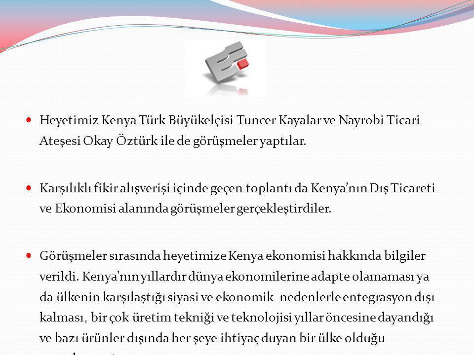 Heyetimiz Kenya Türk Büyükelçisi Tuncer Kayalar ve Nayrobi Ticari Ateşesi Okay Öztürk ile de görüşmeler yaptılar.