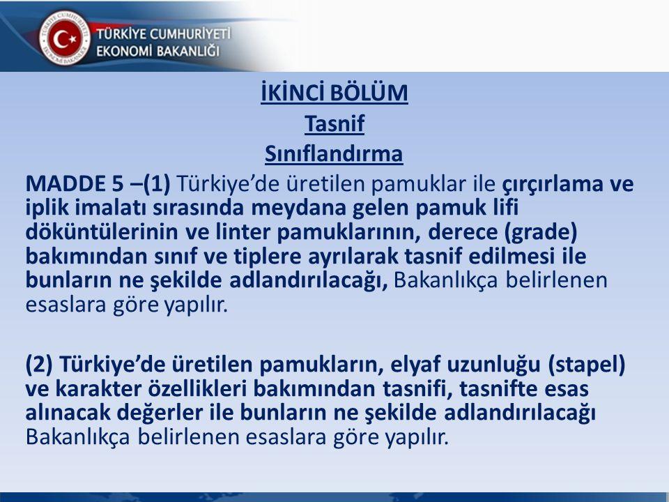 İKİNCİ BÖLÜM Tasnif Sınıflandırma MADDE 5 –(1) Türkiye'de üretilen pamuklar ile çırçırlama ve iplik imalatı sırasında meydana gelen pamuk lifi döküntülerinin ve linter pamuklarının, derece (grade) bakımından sınıf ve tiplere ayrılarak tasnif edilmesi ile bunların ne şekilde adlandırılacağı, Bakanlıkça belirlenen esaslara göre yapılır.