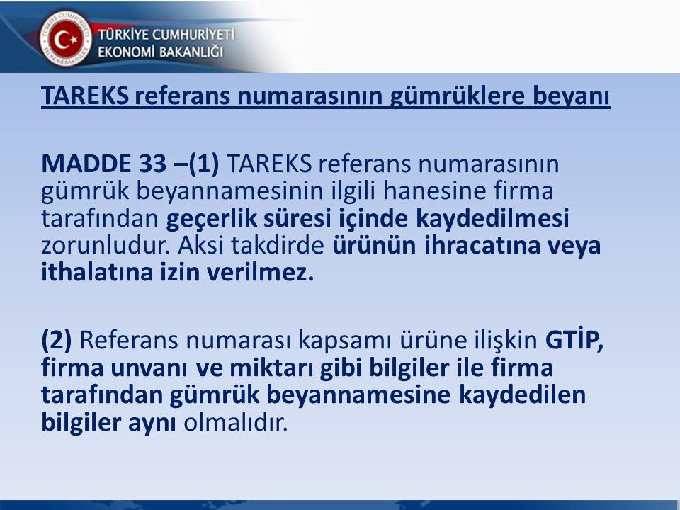 TAREKS referans numarasının gümrüklere beyanı MADDE 33 –(1) TAREKS referans numarasının gümrük beyannamesinin ilgili hanesine firma tarafından geçerlik süresi içinde kaydedilmesi zorunludur.