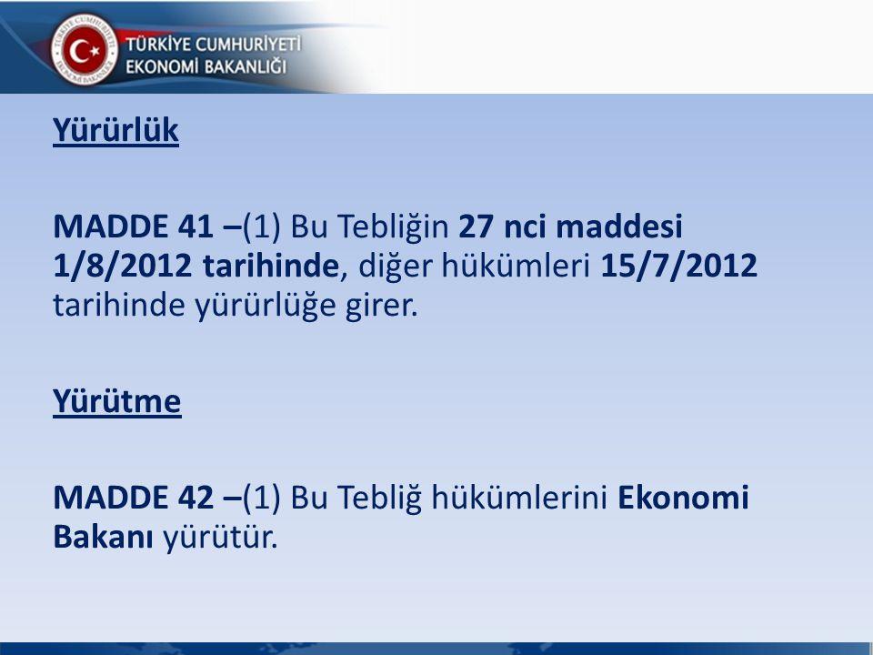 Yürürlük MADDE 41 –(1) Bu Tebliğin 27 nci maddesi 1/8/2012 tarihinde, diğer hükümleri 15/7/2012 tarihinde yürürlüğe girer.