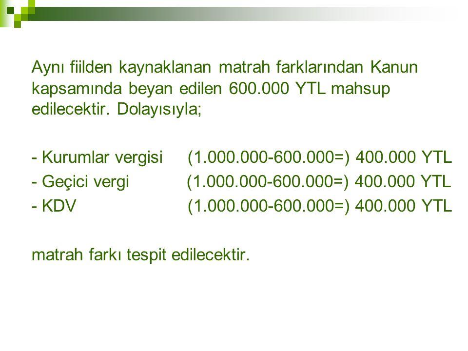 Aynı fiilden kaynaklanan matrah farklarından Kanun kapsamında beyan edilen 600.000 YTL mahsup edilecektir. Dolayısıyla;