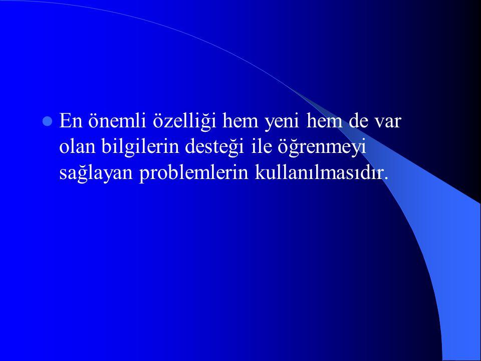 En önemli özelliği hem yeni hem de var olan bilgilerin desteği ile öğrenmeyi sağlayan problemlerin kullanılmasıdır.