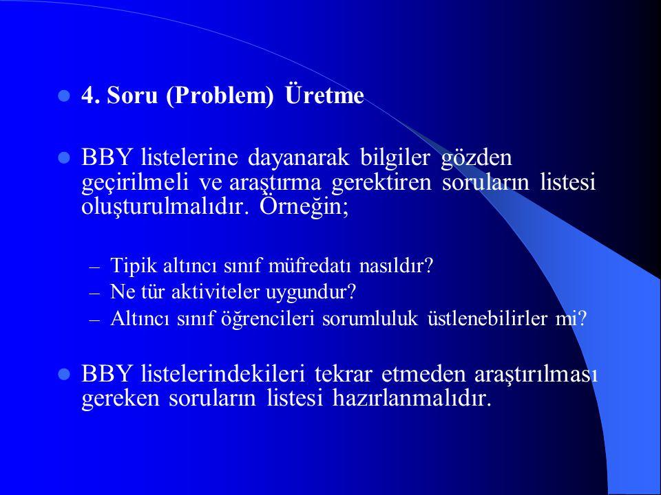 4. Soru (Problem) Üretme BBY listelerine dayanarak bilgiler gözden geçirilmeli ve araştırma gerektiren soruların listesi oluşturulmalıdır. Örneğin;
