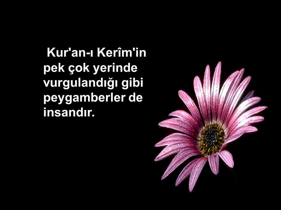 Kur an-ı Kerîm in pek çok yerinde vurgulandığı gibi peygamberler de insandır.