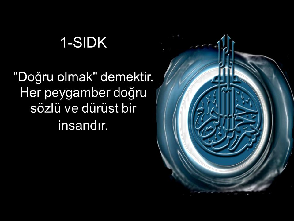 1-SIDK Doğru olmak demektir. Her peygamber doğru sözlü ve dürüst bir insandır.