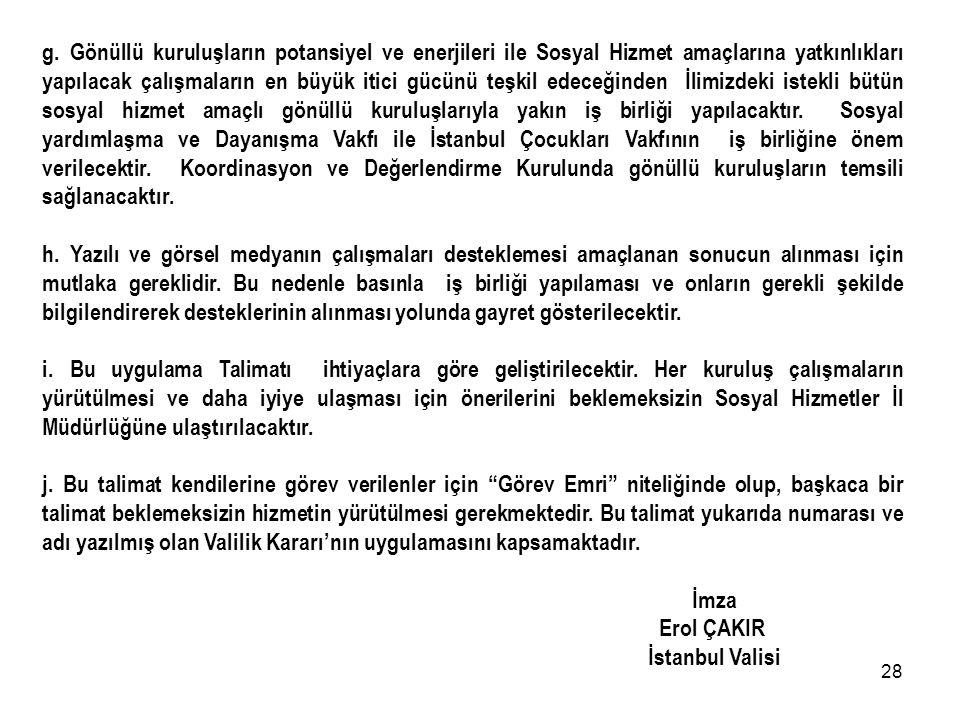 g. Gönüllü kuruluşların potansiyel ve enerjileri ile Sosyal Hizmet amaçlarına yatkınlıkları yapılacak çalışmaların en büyük itici gücünü teşkil edeceğinden İlimizdeki istekli bütün sosyal hizmet amaçlı gönüllü kuruluşlarıyla yakın iş birliği yapılacaktır. Sosyal yardımlaşma ve Dayanışma Vakfı ile İstanbul Çocukları Vakfının iş birliğine önem verilecektir. Koordinasyon ve Değerlendirme Kurulunda gönüllü kuruluşların temsili sağlanacaktır.