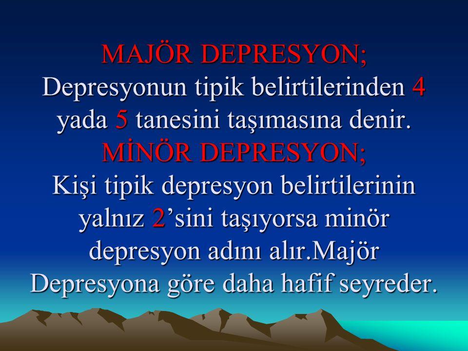 MAJÖR DEPRESYON; Depresyonun tipik belirtilerinden 4 yada 5 tanesini taşımasına denir.