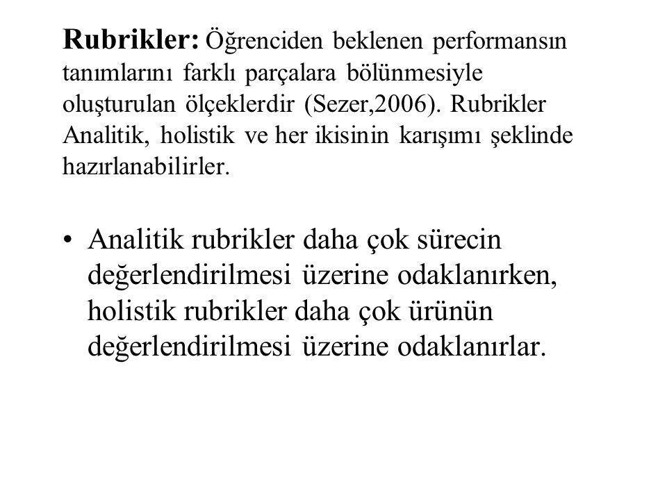 Rubrikler: Öğrenciden beklenen performansın tanımlarını farklı parçalara bölünmesiyle oluşturulan ölçeklerdir (Sezer,2006). Rubrikler Analitik, holistik ve her ikisinin karışımı şeklinde hazırlanabilirler.