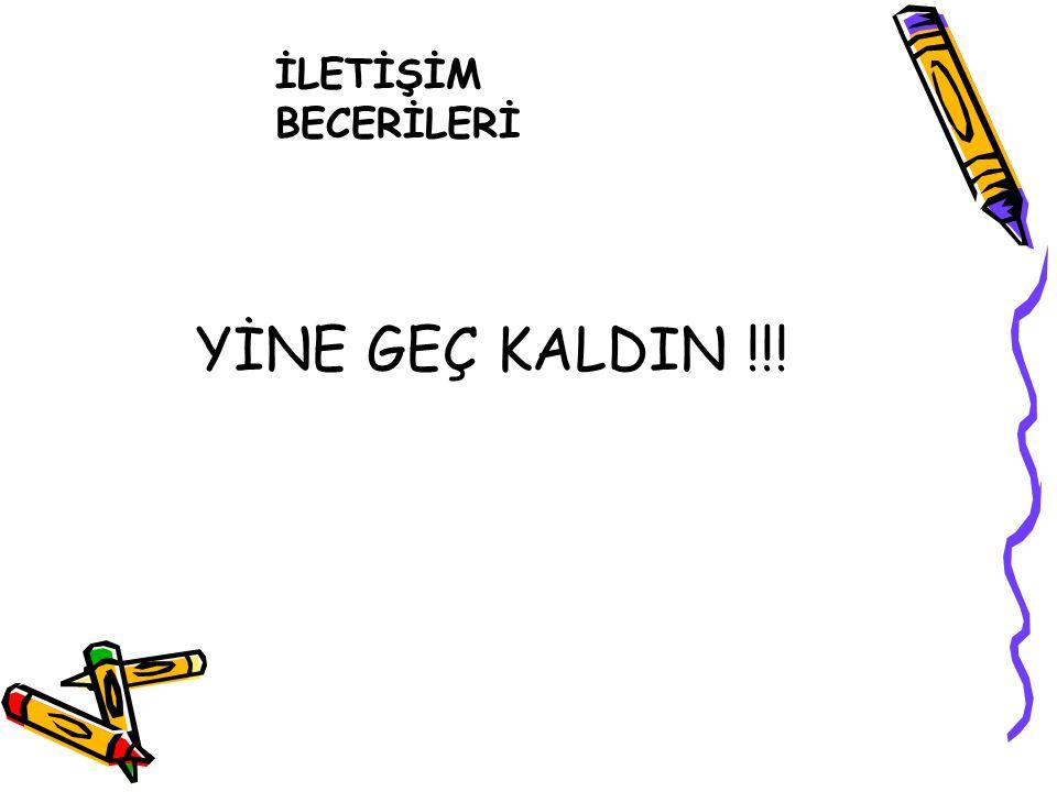 İLETİŞİM BECERİLERİ YİNE GEÇ KALDIN !!!