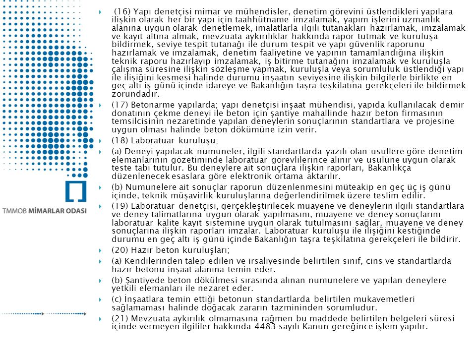 (16) Yapı denetçisi mimar ve mühendisler, denetim görevini üstlendikleri yapılara ilişkin olarak her bir yapı için taahhütname imzalamak, yapım işlerini uzmanlık alanına uygun olarak denetlemek, imalatlarla ilgili tutanakları hazırlamak, imzalamak ve kayıt altına almak, mevzuata aykırılıklar hakkında rapor tutmak ve kuruluşa bildirmek, seviye tespit tutanağı ile durum tespit ve yapı güvenlik raporunu hazırlamak ve imzalamak, denetim faaliyetine ve yapının tamamlandığına ilişkin teknik raporu hazırlayıp imzalamak, iş bitirme tutanağını imzalamak ve kuruluşla çalışma süresine ilişkin sözleşme yapmak, kuruluşla veya sorumluluk üstlendiği yapı ile ilişiğini kesmesi halinde durumu inşaatın seviyesine ilişkin bilgilerle birlikte en geç altı iş günü içinde idareye ve Bakanlığın taşra teşkilatına gerekçeleri ile bildirmek zorundadır.