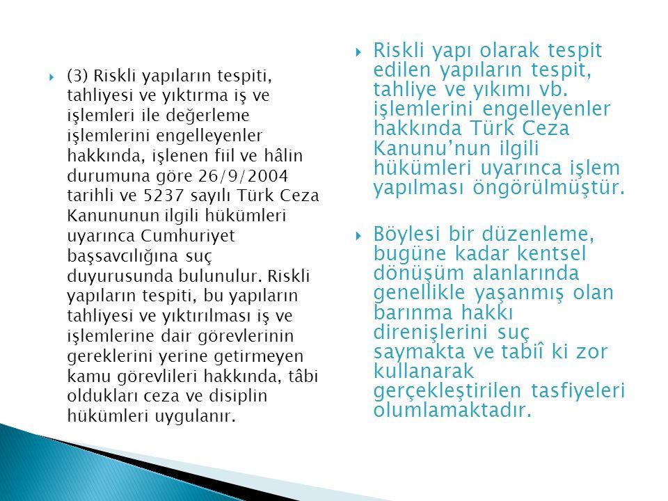 (3) Riskli yapıların tespiti, tahliyesi ve yıktırma iş ve işlemleri ile değerleme işlemlerini engelleyenler hakkında, işlenen fiil ve hâlin durumuna göre 26/9/2004 tarihli ve 5237 sayılı Türk Ceza Kanununun ilgili hükümleri uyarınca Cumhuriyet başsavcılığına suç duyurusunda bulunulur. Riskli yapıların tespiti, bu yapıların tahliyesi ve yıktırılması iş ve işlemlerine dair görevlerinin gereklerini yerine getirmeyen kamu görevlileri hakkında, tâbi oldukları ceza ve disiplin hükümleri uygulanır.