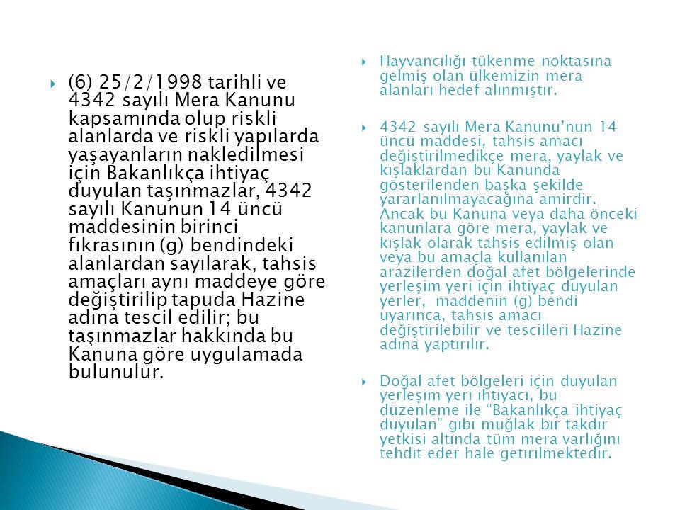 (6) 25/2/1998 tarihli ve 4342 sayılı Mera Kanunu kapsamında olup riskli alanlarda ve riskli yapılarda yaşayanların nakledilmesi için Bakanlıkça ihtiyaç duyulan taşınmazlar, 4342 sayılı Kanunun 14 üncü maddesinin birinci fıkrasının (g) bendindeki alanlardan sayılarak, tahsis amaçları aynı maddeye göre değiştirilip tapuda Hazine adına tescil edilir; bu taşınmazlar hakkında bu Kanuna göre uygulamada bulunulur.
