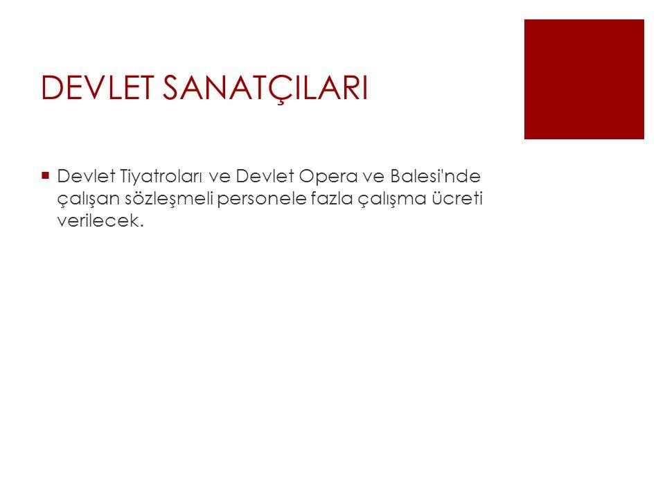 DEVLET SANATÇILARI Devlet Tiyatroları ve Devlet Opera ve Balesi nde çalışan sözleşmeli personele fazla çalışma ücreti verilecek.