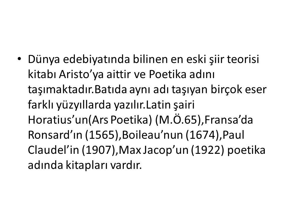 Dünya edebiyatında bilinen en eski şiir teorisi kitabı Aristo'ya aittir ve Poetika adını taşımaktadır.Batıda aynı adı taşıyan birçok eser farklı yüzyıllarda yazılır.Latin şairi Horatius'un(Ars Poetika) (M.Ö.65),Fransa'da Ronsard'ın (1565),Boileau'nun (1674),Paul Claudel'in (1907),Max Jacop'un (1922) poetika adında kitapları vardır.