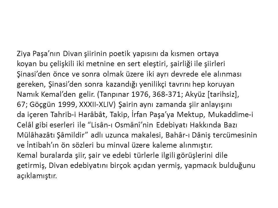 Ziya Paşa'nın Divan şiirinin poetik yapısını da kısmen ortaya koyan bu çelişkili iki metnine en sert eleştiri, şairliği ile şiirleri Şinasi'den önce ve sonra olmak üzere iki ayrı devrede ele alınması gereken, Şinasi'den sonra kazandığı yenilikçi tavrını hep koruyan Namık Kemal'den gelir.