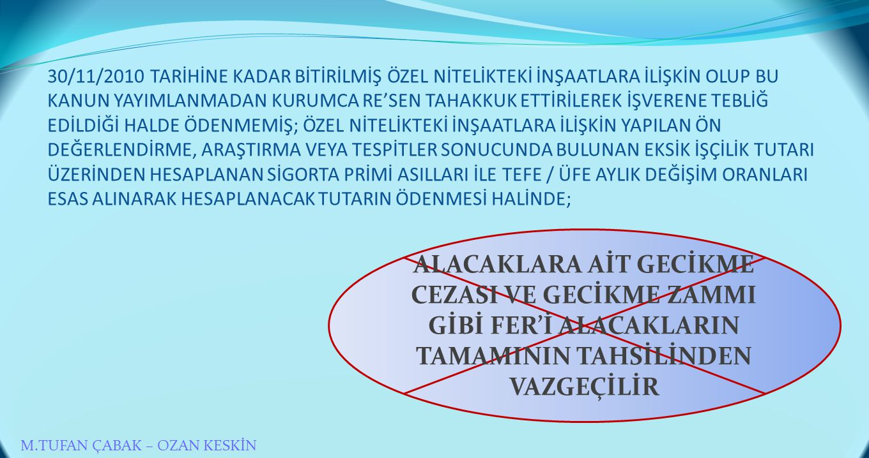 30/11/2010 TARİHİNE KADAR BİTİRİLMİŞ ÖZEL NİTELİKTEKİ İNŞAATLARA İLİŞKİN OLUP BU KANUN YAYIMLANMADAN KURUMCA RE'SEN TAHAKKUK ETTİRİLEREK İŞVERENE TEBLİĞ EDİLDİĞİ HALDE ÖDENMEMİŞ; ÖZEL NİTELİKTEKİ İNŞAATLARA İLİŞKİN YAPILAN ÖN DEĞERLENDİRME, ARAŞTIRMA VEYA TESPİTLER SONUCUNDA BULUNAN EKSİK İŞÇİLİK TUTARI ÜZERİNDEN HESAPLANAN SİGORTA PRİMİ ASILLARI İLE TEFE / ÜFE AYLIK DEĞİŞİM ORANLARI ESAS ALINARAK HESAPLANACAK TUTARIN ÖDENMESİ HALİNDE;