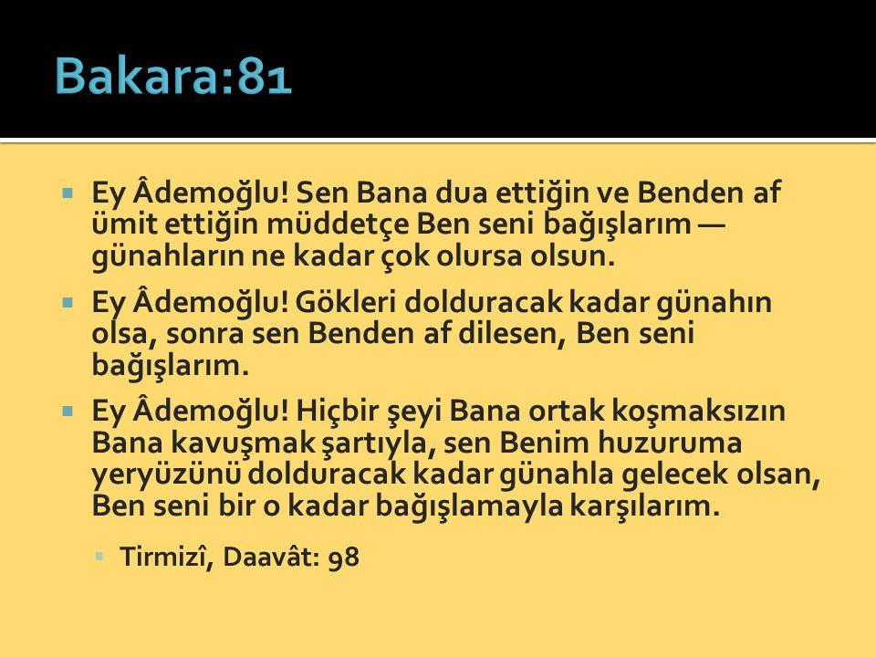 Bakara:81 Ey Âdemoğlu! Sen Bana dua ettiğin ve Benden af ümit ettiğin müddetçe Ben seni bağışlarım — günahların ne kadar çok olursa olsun.