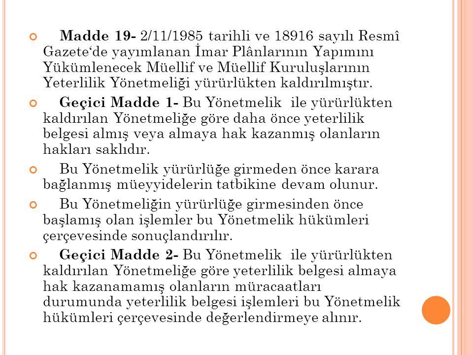 Madde 19- 2/11/1985 tarihli ve 18916 sayılı Resmî Gazete'de yayımlanan İmar Plânlarının Yapımını Yükümlenecek Müellif ve Müellif Kuruluşlarının Yeterlilik Yönetmeliği yürürlükten kaldırılmıştır.