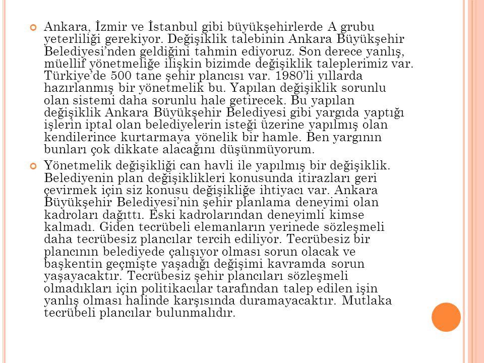 Ankara, İzmir ve İstanbul gibi büyükşehirlerde A grubu yeterliliği gerekiyor. Değişiklik talebinin Ankara Büyükşehir Belediyesi'nden geldiğini tahmin ediyoruz. Son derece yanlış, müellif yönetmeliğe ilişkin bizimde değişiklik taleplerimiz var. Türkiye'de 500 tane şehir plancısı var. 1980'li yıllarda hazırlanmış bir yönetmelik bu. Yapılan değişiklik sorunlu olan sistemi daha sorunlu hale getirecek. Bu yapılan değişiklik Ankara Büyükşehir Belediyesi gibi yargıda yaptığı işlerin iptal olan belediyelerin isteği üzerine yapılmış olan kendilerince kurtarmaya yönelik bir hamle. Ben yargının bunları çok dikkate alacağını düşünmüyorum.