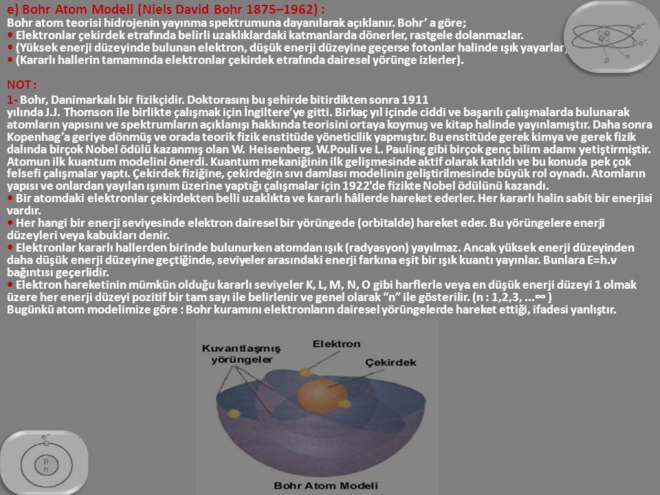e) Bohr Atom Modeli (Niels David Bohr 1875–1962) : Bohr atom teorisi hidrojenin yayınma spektrumuna dayanılarak açıklanır. Bohr' a göre; • Elektronlar çekirdek etrafında belirli uzaklıklardaki katmanlarda dönerler, rastgele dolanmazlar. • (Yüksek enerji düzeyinde bulunan elektron, düşük enerji düzeyine geçerse fotonlar halinde ışık yayarlar). • (Kararlı hallerin tamamında elektronlar çekirdek etrafında dairesel yörünge izlerler). NOT :