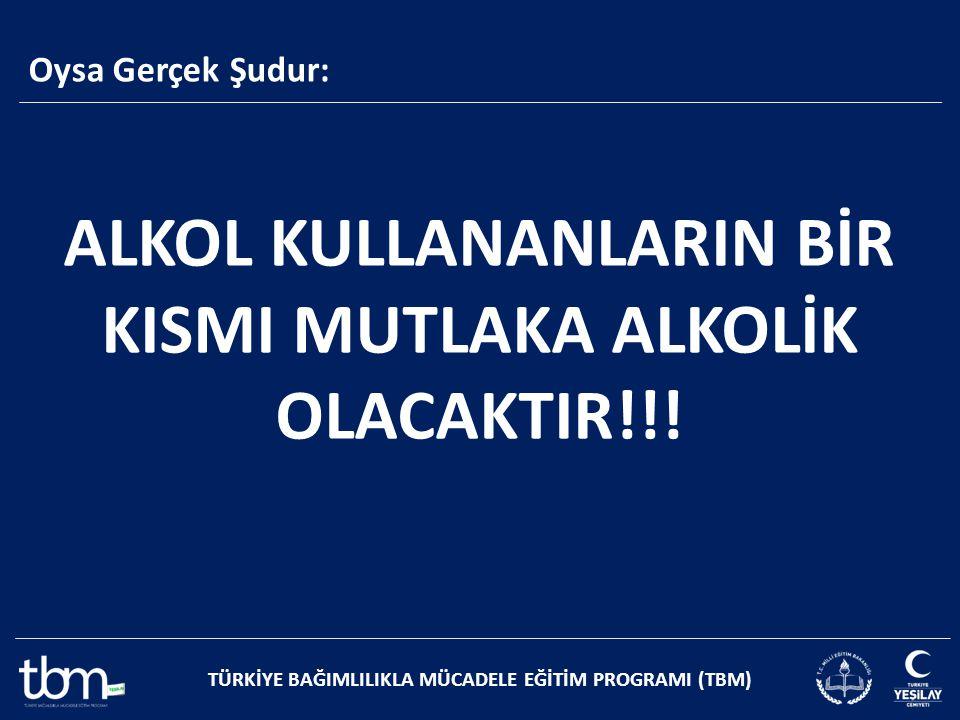 ALKOL KULLANANLARIN BİR KISMI MUTLAKA ALKOLİK OLACAKTIR!!!
