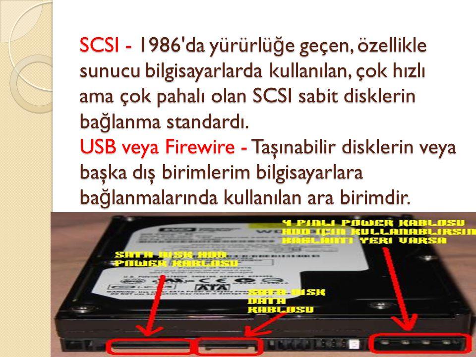 SCSI - 1986 da yürürlüğe geçen, özellikle sunucu bilgisayarlarda kullanılan, çok hızlı ama çok pahalı olan SCSI sabit disklerin bağlanma standardı.