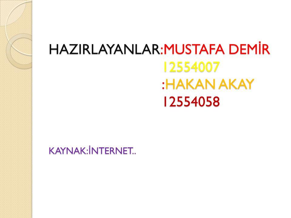 HAZIRLAYANLAR:MUSTAFA DEMİR 12554007 :HAKAN AKAY 12554058 KAYNAK:İNTERNET..