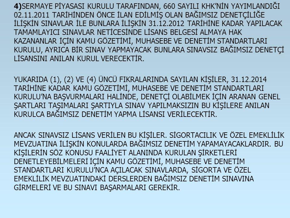4)SERMAYE PİYASASI KURULU TARAFINDAN, 660 SAYILI KHK'NİN YAYIMLANDIĞI 02.11.2011 TARİHİNDEN ÖNCE İLAN EDİLMİŞ OLAN BAĞIMSIZ DENETÇİLİĞE İLİŞKİN SINAVLAR İLE BUNLARA İLİŞKİN 31.12.2012 TARİHİNE KADAR YAPILACAK TAMAMLAYICI SINAVLAR NETİCESİNDE LİSANS BELGESİ ALMAYA HAK KAZANANLAR İÇİN KAMU GÖZETİMİ, MUHASEBE VE DENETİM STANDARTLARI KURULU, AYRICA BİR SINAV YAPMAYACAK BUNLARA SINAVSIZ BAĞIMSIZ DENETÇİ LİSANSINI ANILAN KURUL VERECEKTİR.