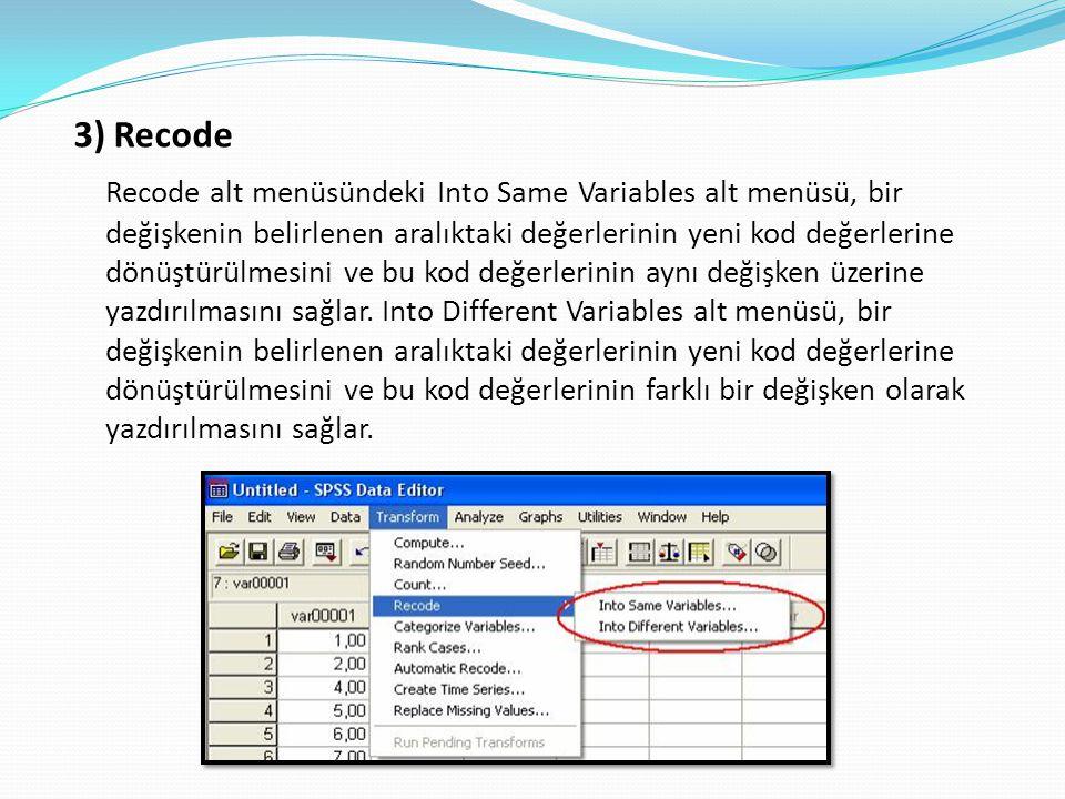 3) Recode Recode alt menüsündeki Into Same Variables alt menüsü, bir değişkenin belirlenen aralıktaki değerlerinin yeni kod değerlerine dönüştürülmesini ve bu kod değerlerinin aynı değişken üzerine yazdırılmasını sağlar.