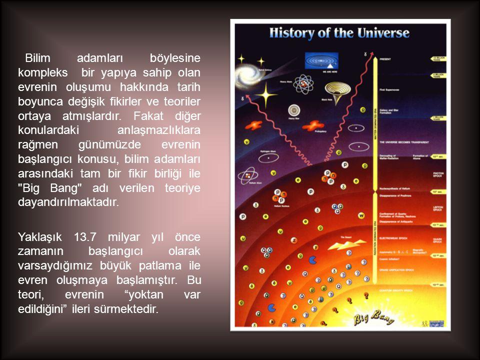 Bilim adamları böylesine kompleks bir yapıya sahip olan evrenin oluşumu hakkında tarih boyunca değişik fikirler ve teoriler ortaya atmışlardır. Fakat diğer konulardaki anlaşmazlıklara rağmen günümüzde evrenin başlangıcı konusu, bilim adamları arasındaki tam bir fikir birliği ile Big Bang adı verilen teoriye dayandırılmaktadır.