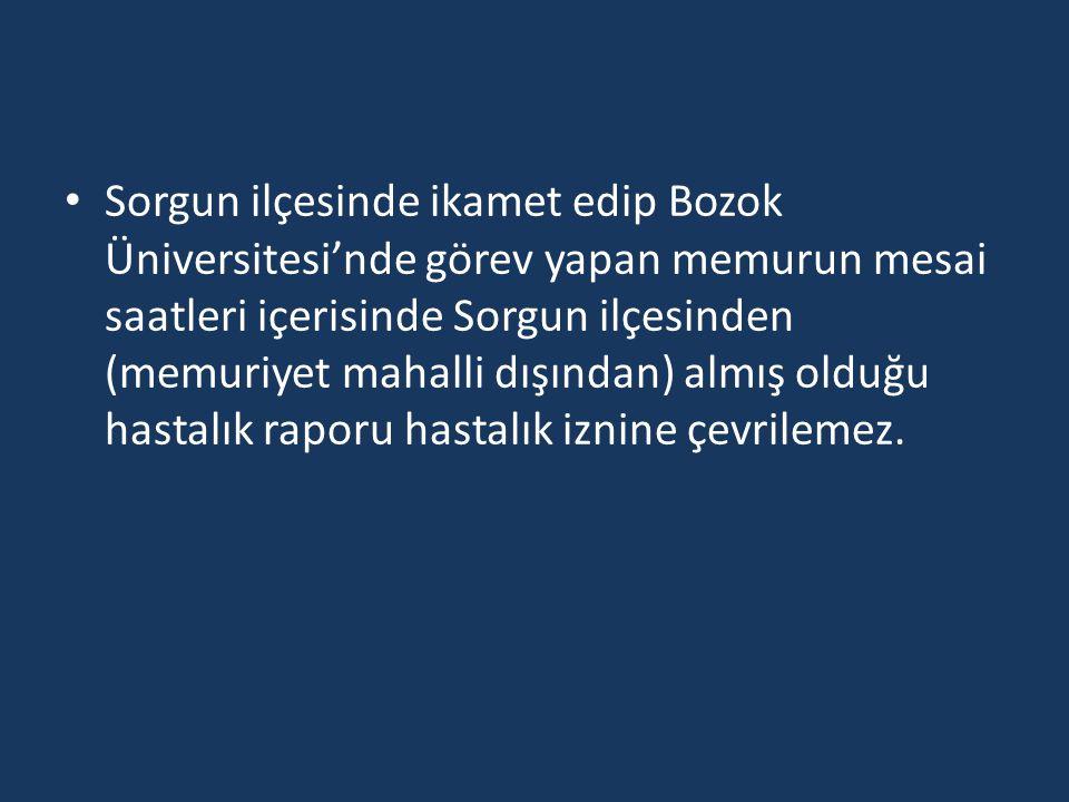 Sorgun ilçesinde ikamet edip Bozok Üniversitesi'nde görev yapan memurun mesai saatleri içerisinde Sorgun ilçesinden (memuriyet mahalli dışından) almış olduğu hastalık raporu hastalık iznine çevrilemez.