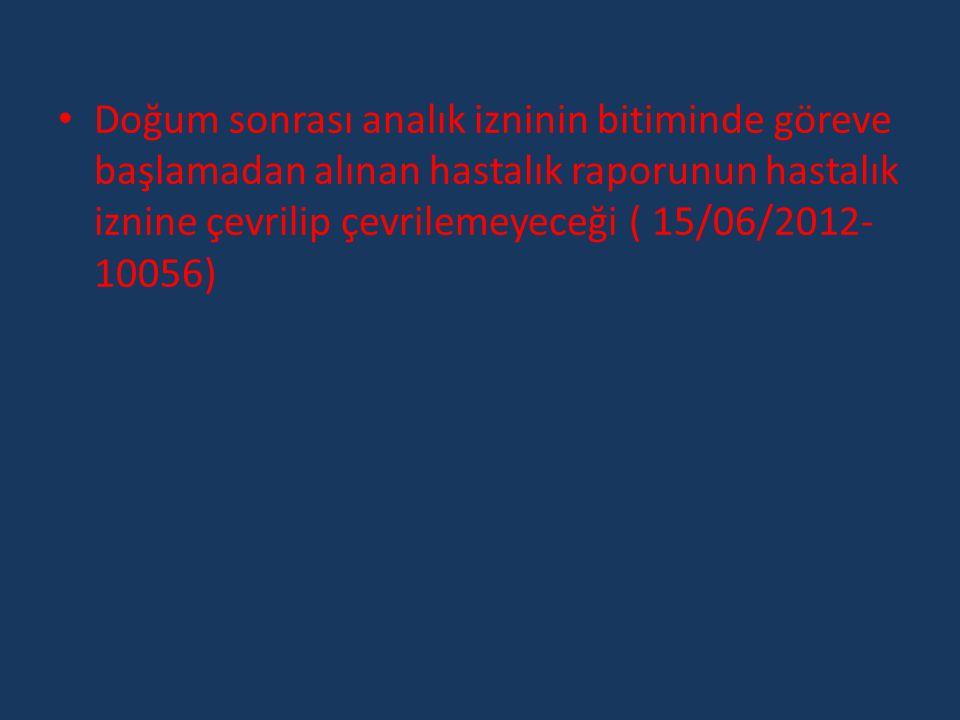 Doğum sonrası analık izninin bitiminde göreve başlamadan alınan hastalık raporunun hastalık iznine çevrilip çevrilemeyeceği ( 15/06/2012-10056)