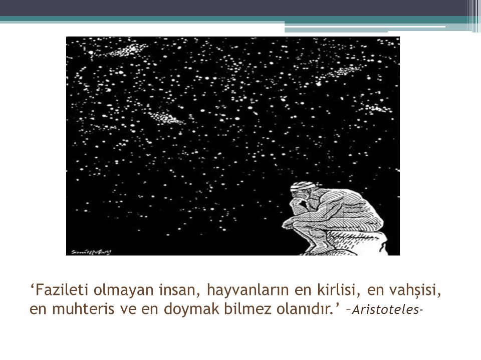 'Fazileti olmayan insan, hayvanların en kirlisi, en vahşisi, en muhteris ve en doymak bilmez olanıdır.' –Aristoteles-
