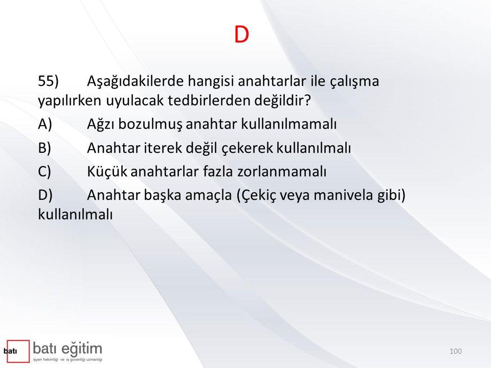 D 55) Aşağıdakilerde hangisi anahtarlar ile çalışma yapılırken uyulacak tedbirlerden değildir A) Ağzı bozulmuş anahtar kullanılmamalı.