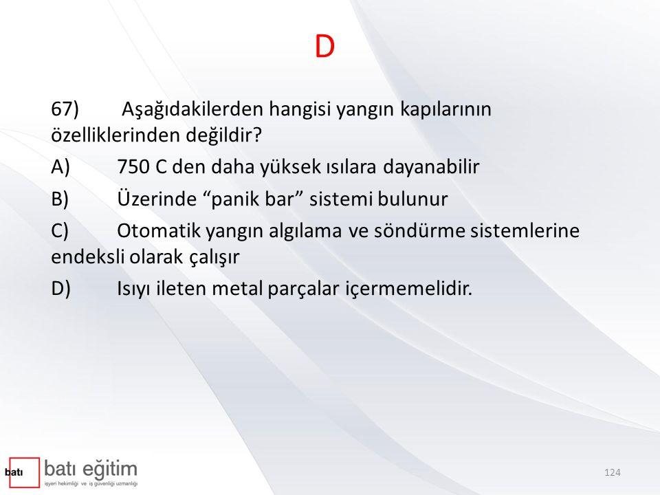 D 67) Aşağıdakilerden hangisi yangın kapılarının özelliklerinden değildir A) 750 C den daha yüksek ısılara dayanabilir.