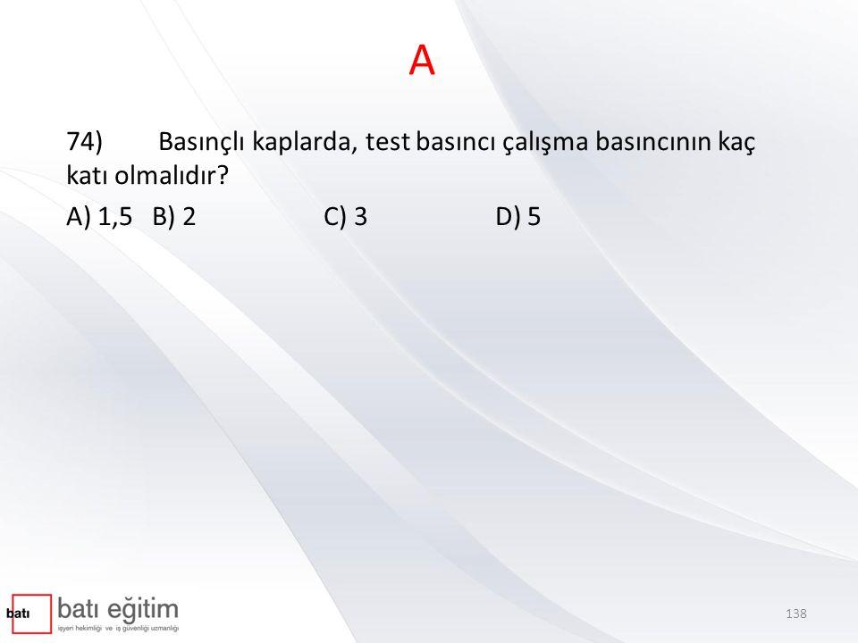 A 74) Basınçlı kaplarda, test basıncı çalışma basıncının kaç katı olmalıdır.