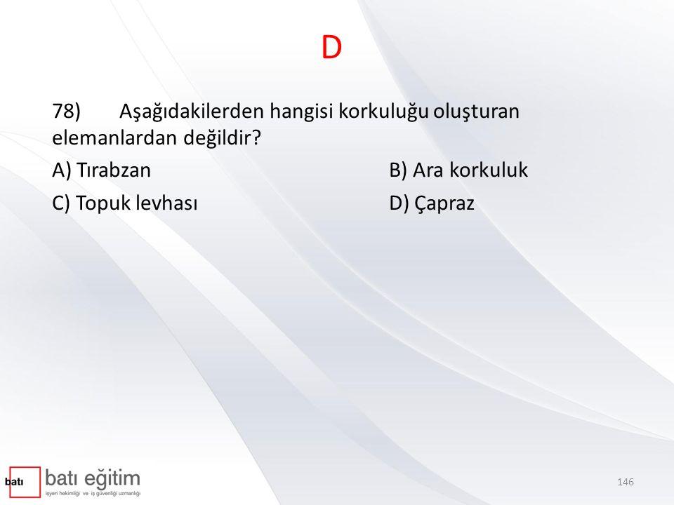 D 78) Aşağıdakilerden hangisi korkuluğu oluşturan elemanlardan değildir A) Tırabzan B) Ara korkuluk.